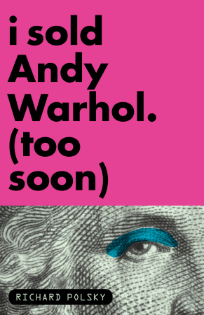 Richard Polsky - I Sold Andy Warhol. (Too Soon) -  2009